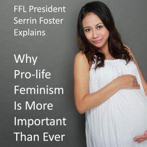 Why Pro-Life Feminism Is More Important than Ever Before...